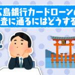 広島銀行カードローンの審査に通るにはどうする?