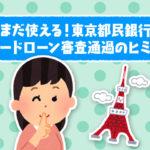 まだ使える!東京都民銀行カードローン審査通過のヒミツ