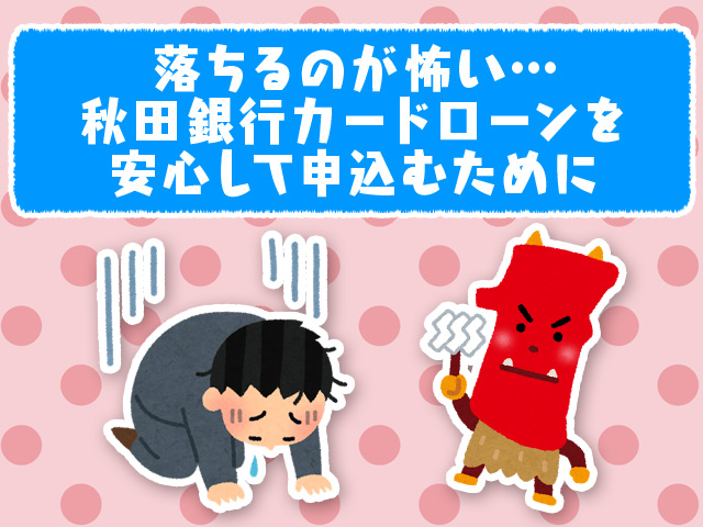 落ちるのが怖い…秋田銀行カードローンを安心して申込むために
